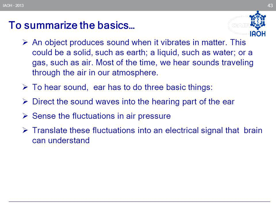 IAOH - 2013 43 To summarize the basics… An object produces sound when it vibrates in matter. This could be a solid, such as earth; a liquid, such as w