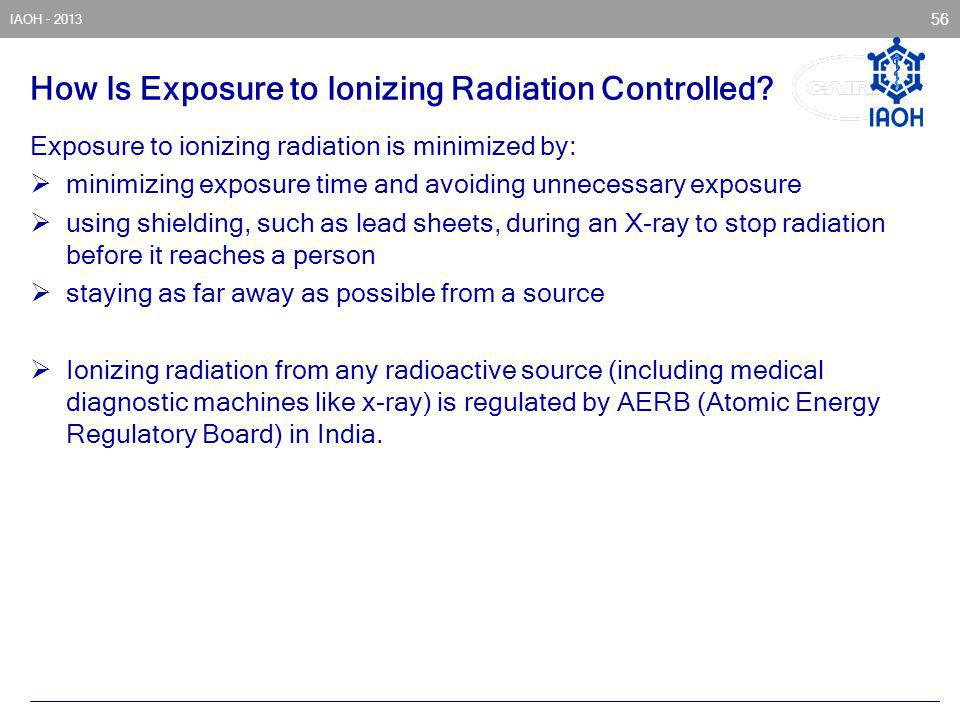 IAOH - 2013 56 How Is Exposure to Ionizing Radiation Controlled? Exposure to ionizing radiation is minimized by: minimizing exposure time and avoiding