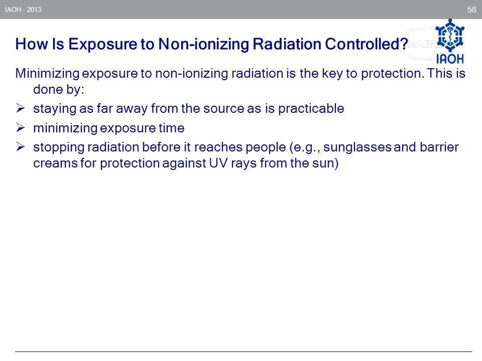 IAOH - 2013 58 How Is Exposure to Non-ionizing Radiation Controlled? Minimizing exposure to non-ionizing radiation is the key to protection. This is d