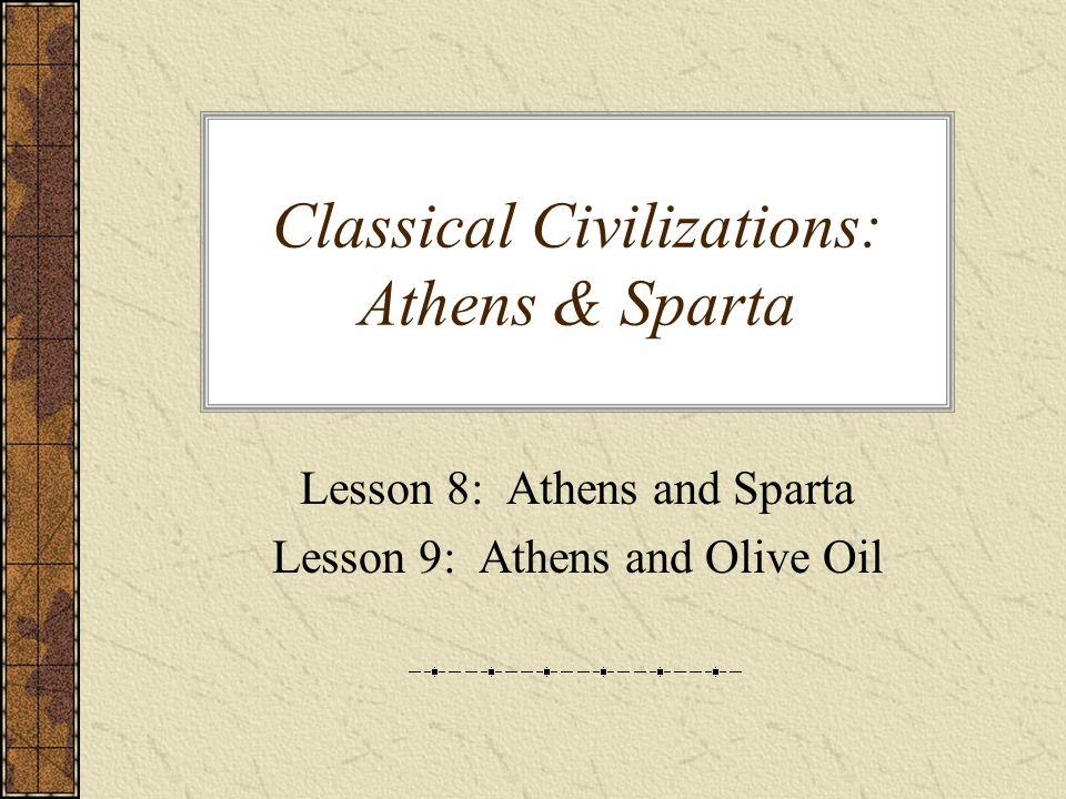 Classical Civilizations: Athens & Sparta Lesson 8: Athens and Sparta Lesson 9: Athens and Olive Oil