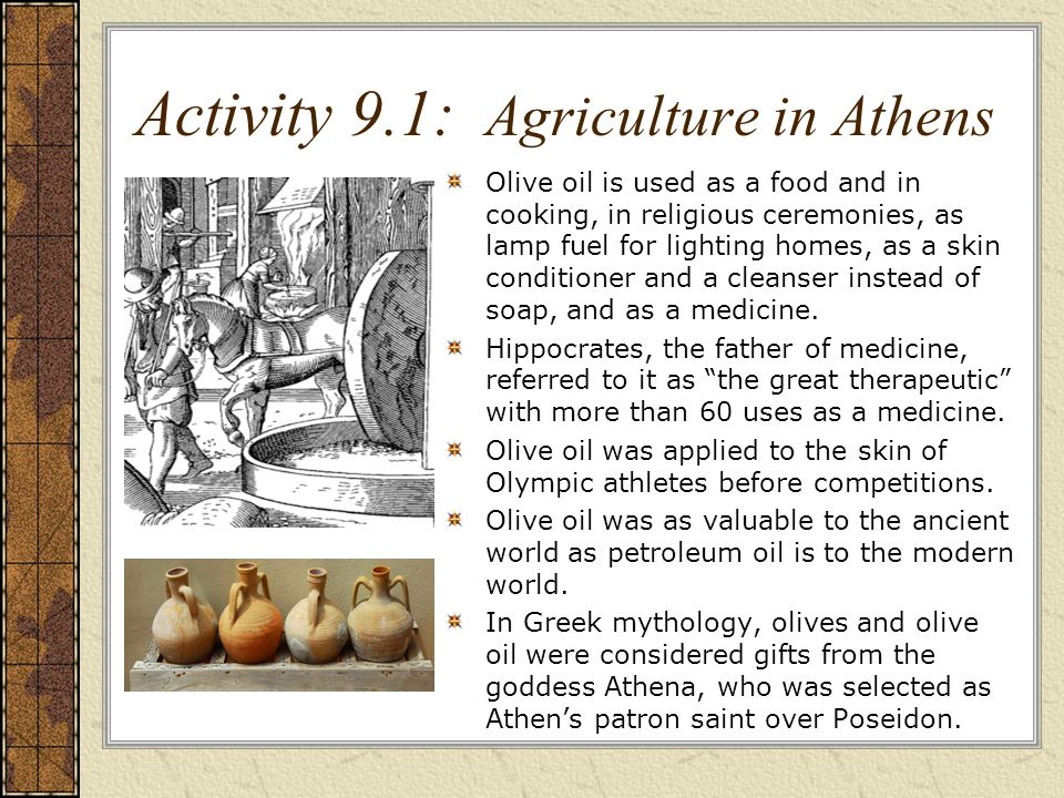 Activity 9.1: Agriculture in Athens Olive oil is used as a food and in cooking, in religious ceremonies, as lamp fuel for lighting homes, as a skin conditioner and a cleanser instead of soap, and as a medicine.