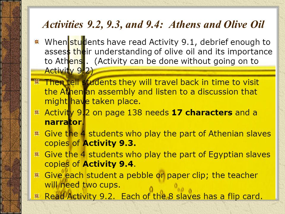 Activities 9.2, 9.3, and 9.4: Athens and Olive Oil When students have read Activity 9.1, debrief enough to assess their understanding of olive oil and its importance to Athens..