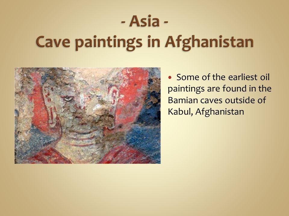 Some of the earliest oil paintings are found in the Bamian caves outside of Kabul, Afghanistan