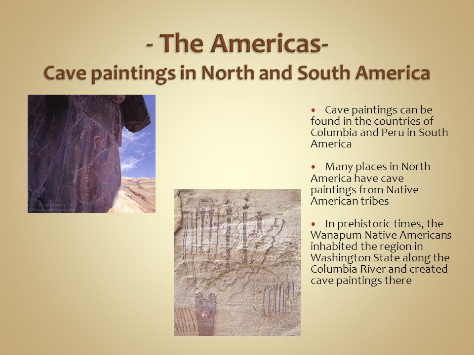 Cave paintings can be found in the countries of Columbia and Peru in South America Many places in North America have cave paintings from Native American tribes In prehistoric times, the Wanapum Native Americans inhabited the region in Washington State along the Columbia River and created cave paintings there