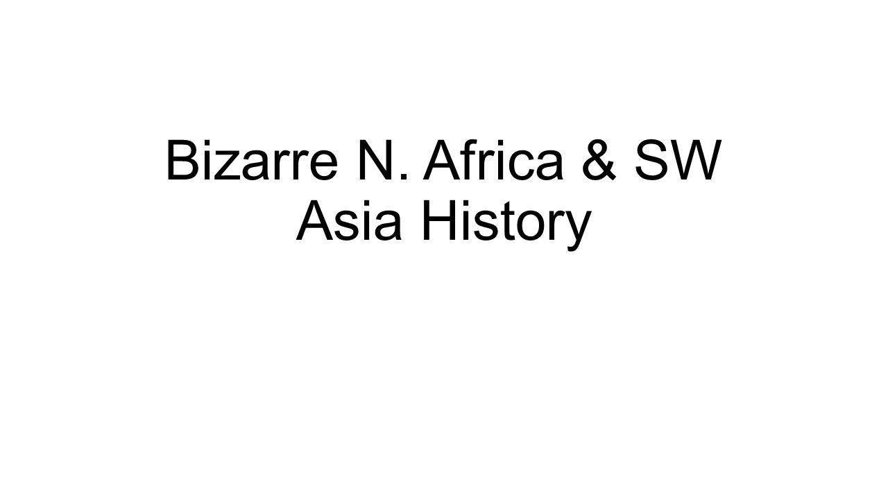 Bizarre N. Africa & SW Asia History