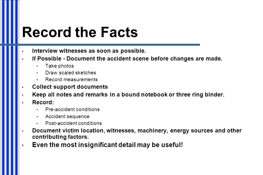 Record the Facts Interview witnesses as soon as possible. If Possible - Document the accident scene before changes are made. Take photos Draw scaled s