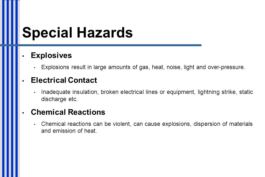 Special Hazards Explosives Explosions result in large amounts of gas, heat, noise, light and over-pressure. Electrical Contact Inadequate insulation,