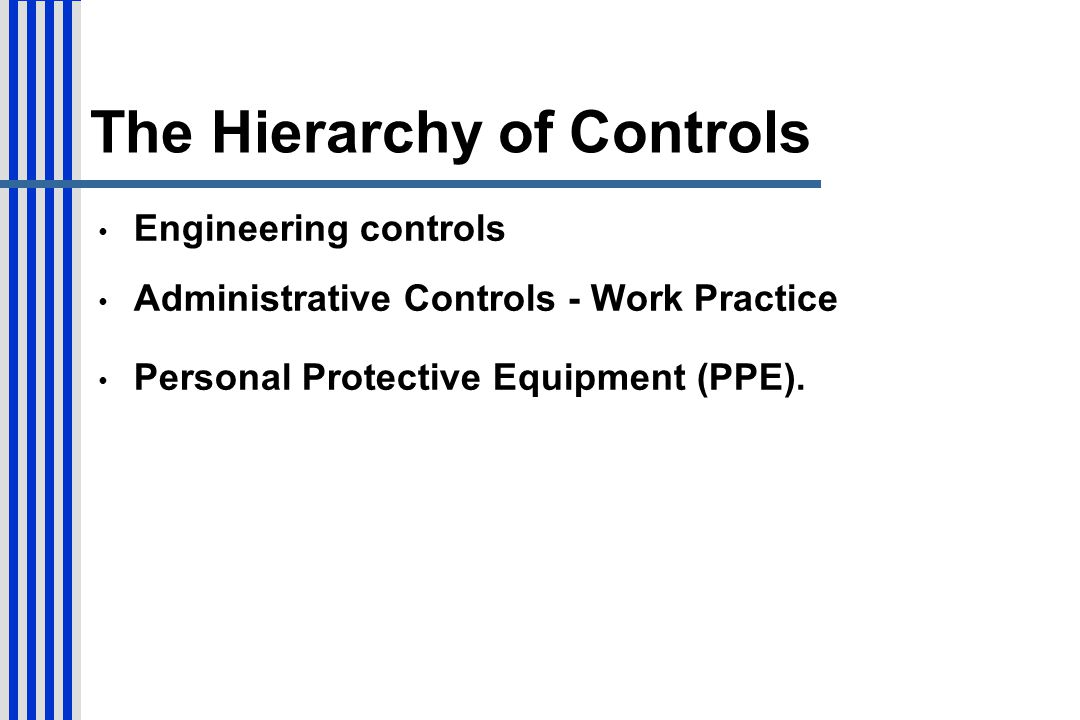The Hierarchy of Controls Engineering controls Administrative Controls - Work Practice Personal Protective Equipment (PPE).