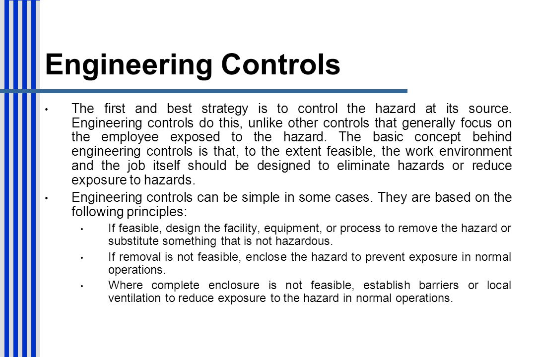 Engineering Controls The first and best strategy is to control the hazard at its source. Engineering controls do this, unlike other controls that gene
