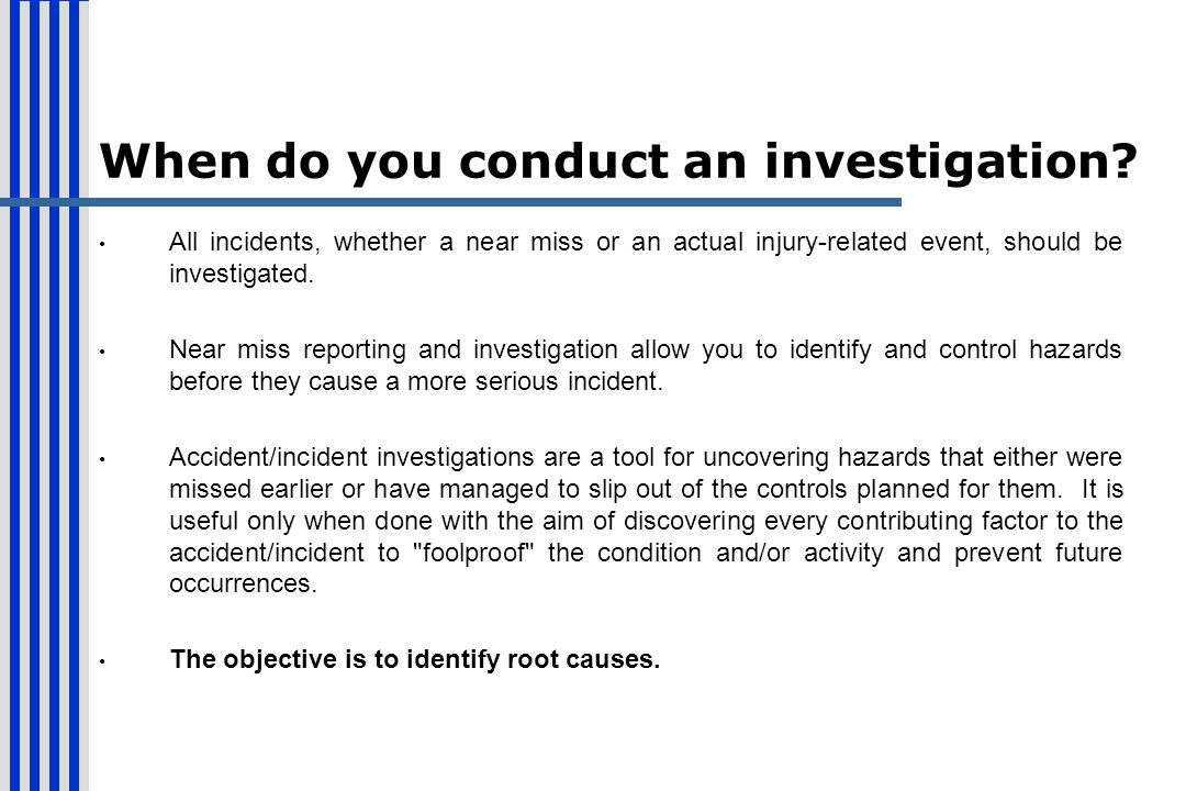 When do you conduct an investigation? All incidents, whether a near miss or an actual injury-related event, should be investigated. Near miss reportin