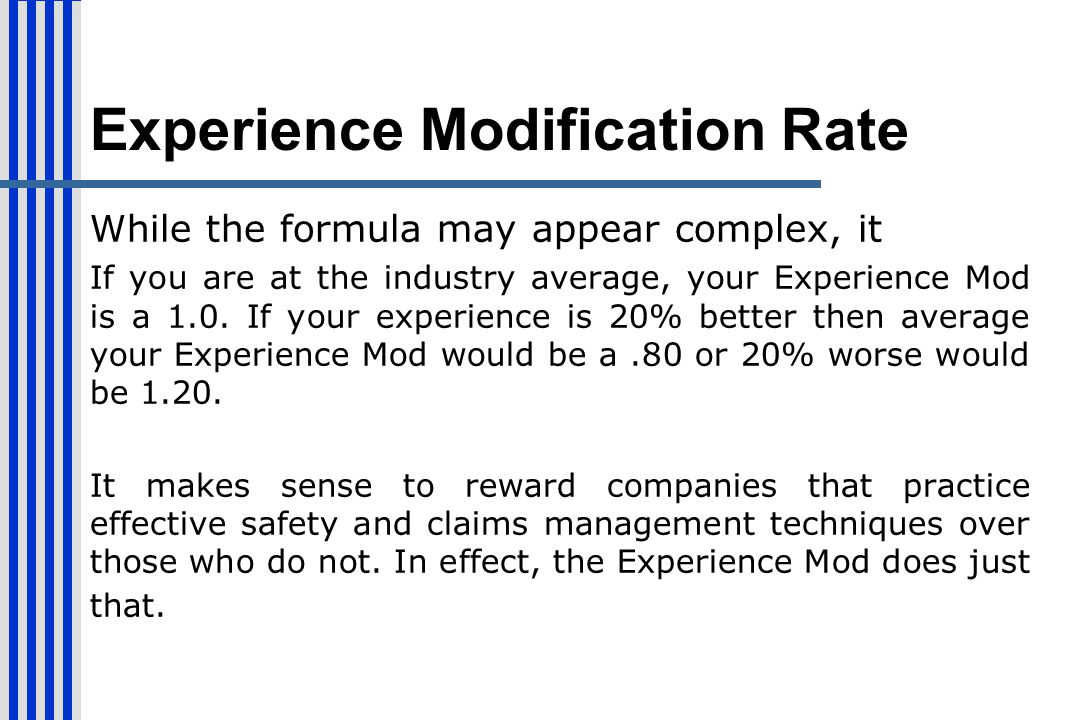 Experience Modification Rate While the formula may appear complex, it If you are at the industry average, your Experience Mod is a 1.0. If your experi