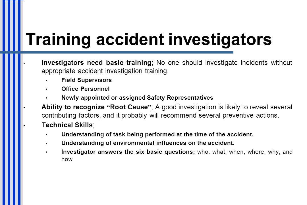 Training accident investigators Investigators need basic training; No one should investigate incidents without appropriate accident investigation trai