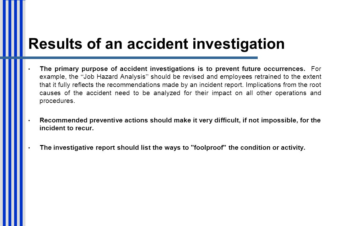 Results of an accident investigation The primary purpose of accident investigations is to prevent future occurrences. For example, the Job Hazard Anal
