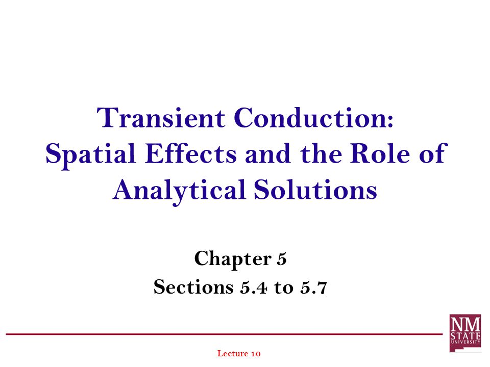 Transient Conduction: Spatial Effects and the Role of Analytical Solutions Chapter 5 Sections 5.4 to 5.7 Lecture 10