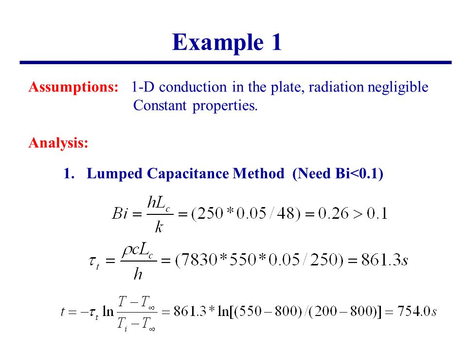 Example 1 Assumptions: 1-D conduction in the plate, radiation negligible Constant properties. Analysis: 1.Lumped Capacitance Method (Need Bi<0.1)