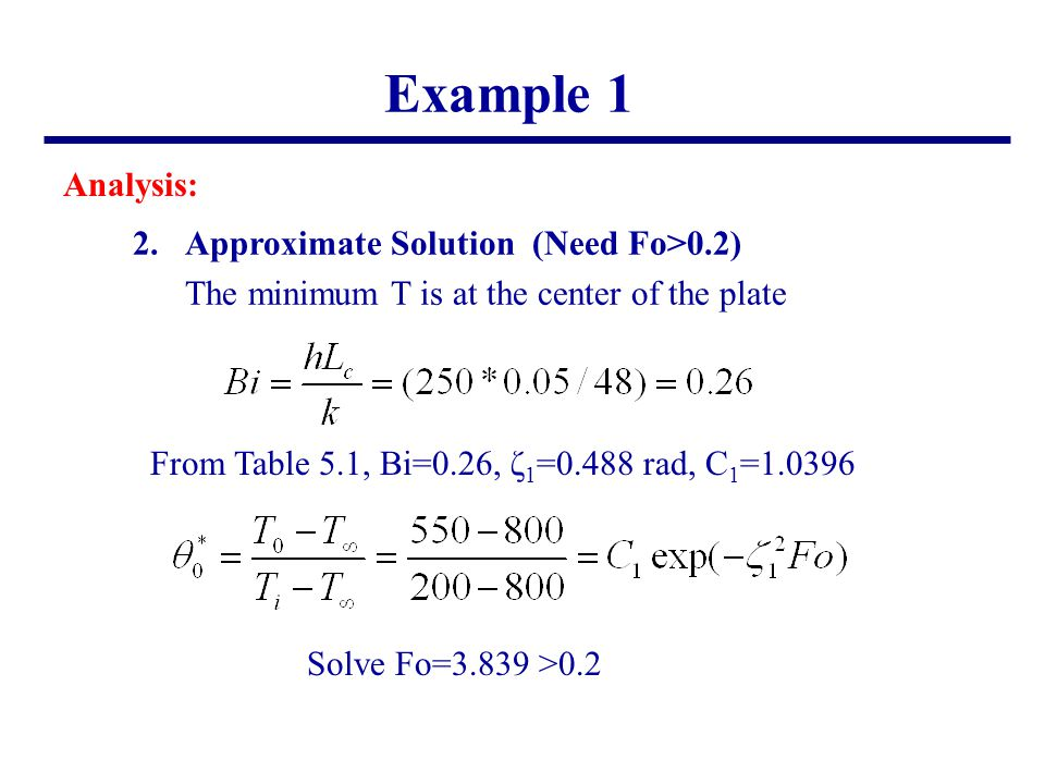 Example 1 Analysis: 2.Approximate Solution (Need Fo>0.2) The minimum T is at the center of the plate From Table 5.1, Bi=0.26, ζ 1 =0.488 rad, C 1 =1.0