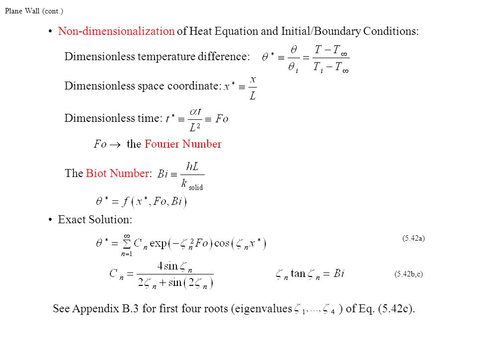 Plane Wall (cont.) Non-dimensionalization of Heat Equation and Initial/Boundary Conditions: Dimensionless temperature difference:Dimensionless space c
