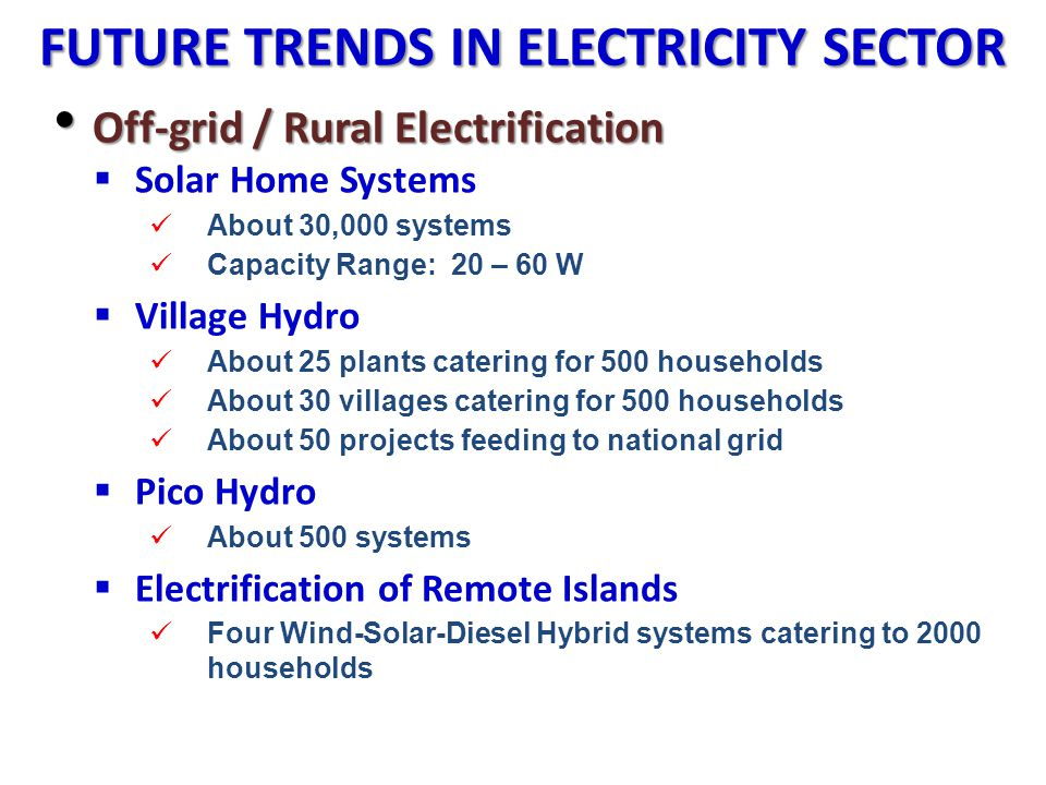 FUTURE TRENDS IN ELECTRICITY SECTOR Off-grid / Rural Electrification Off-grid / Rural Electrification Solar Home Systems About 30,000 systems Capacity