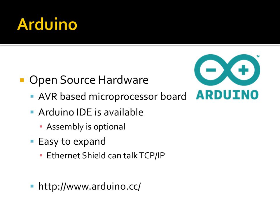 Open Source Hardware AVR based microprocessor board Arduino IDE is available Assembly is optional Easy to expand Ethernet Shield can talk TCP/IP http://www.arduino.cc/
