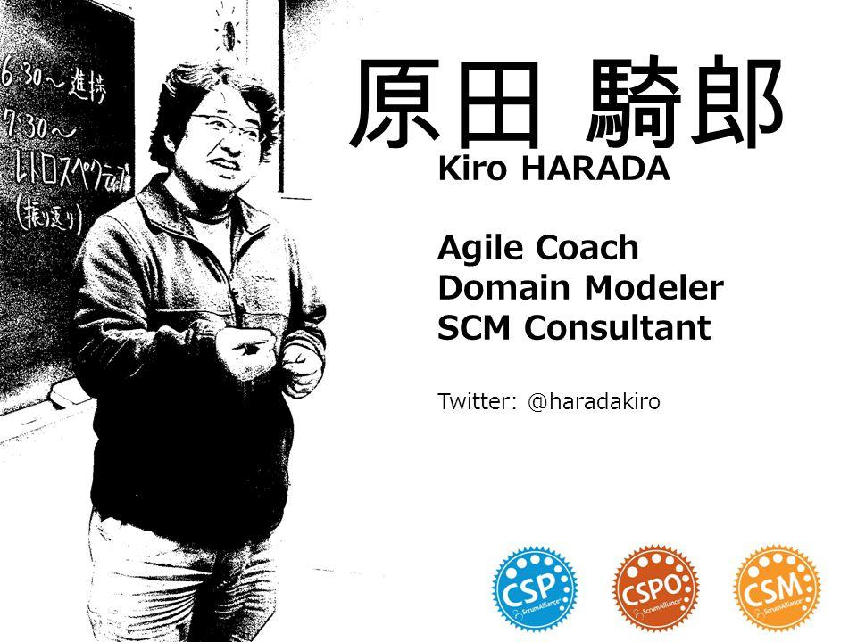 Kiro HARADA Agile Coach Domain Modeler SCM Consultant Twitter: @haradakiro
