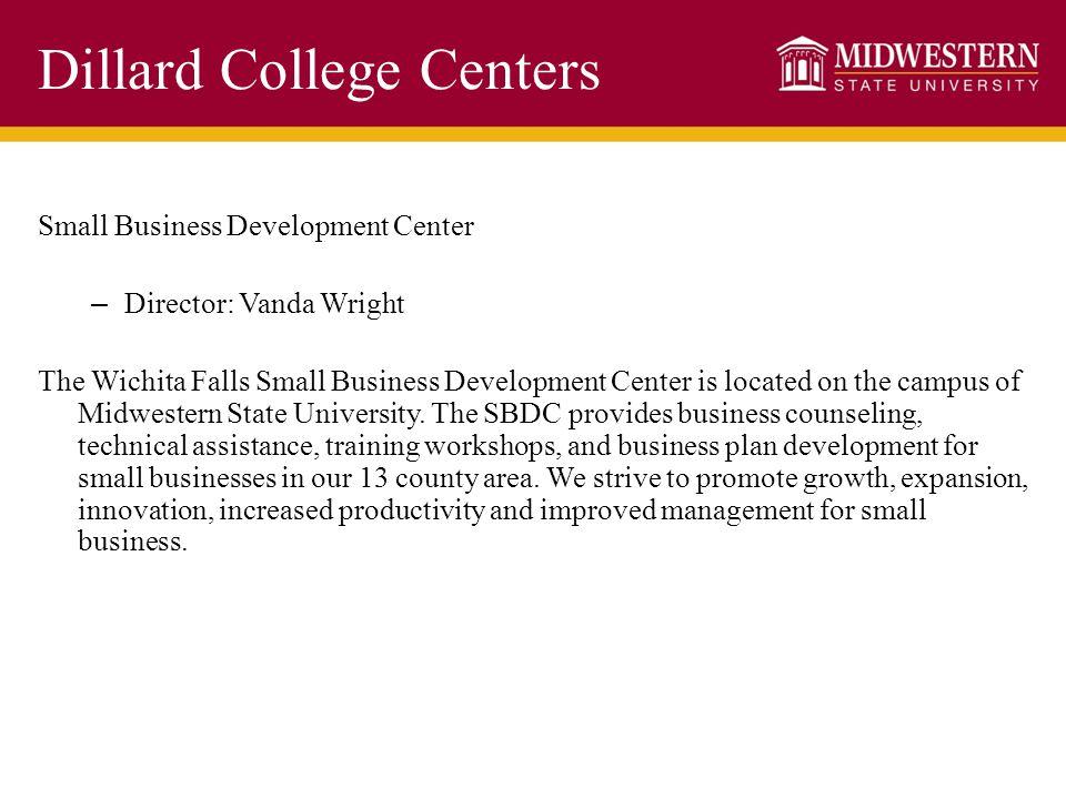 Dillard College Centers Small Business Development Center – Director: Vanda Wright The Wichita Falls Small Business Development Center is located on the campus of Midwestern State University.