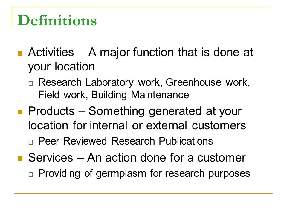 Definitions Activities – A major function that is done at your location Research Laboratory work, Greenhouse work, Field work, Building Maintenance Products – Something generated at your location for internal or external customers Peer Reviewed Research Publications Services – An action done for a customer Providing of germplasm for research purposes
