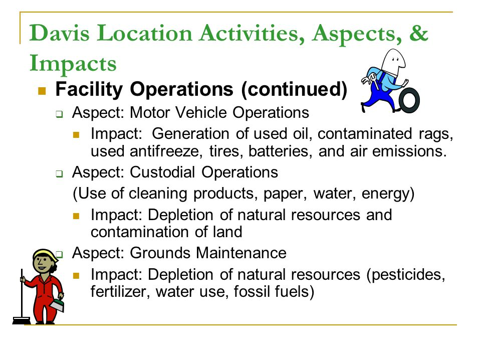 Davis Location Activities, Aspects, & Impacts Facility Operations (continued) Aspect: Motor Vehicle Operations Impact: Generation of used oil, contaminated rags, used antifreeze, tires, batteries, and air emissions.
