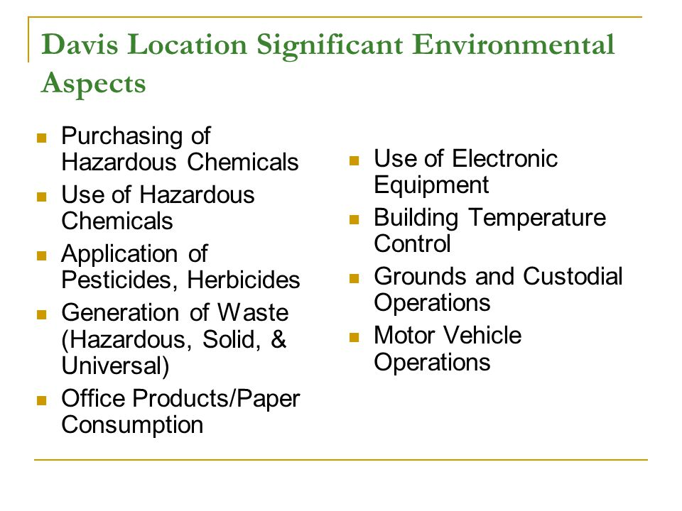 Davis Location Significant Environmental Aspects Purchasing of Hazardous Chemicals Use of Hazardous Chemicals Application of Pesticides, Herbicides Generation of Waste (Hazardous, Solid, & Universal) Office Products/Paper Consumption Use of Electronic Equipment Building Temperature Control Grounds and Custodial Operations Motor Vehicle Operations