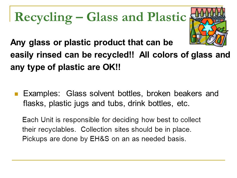 Recycling – Glass and Plastic Examples: Glass solvent bottles, broken beakers and flasks, plastic jugs and tubs, drink bottles, etc.