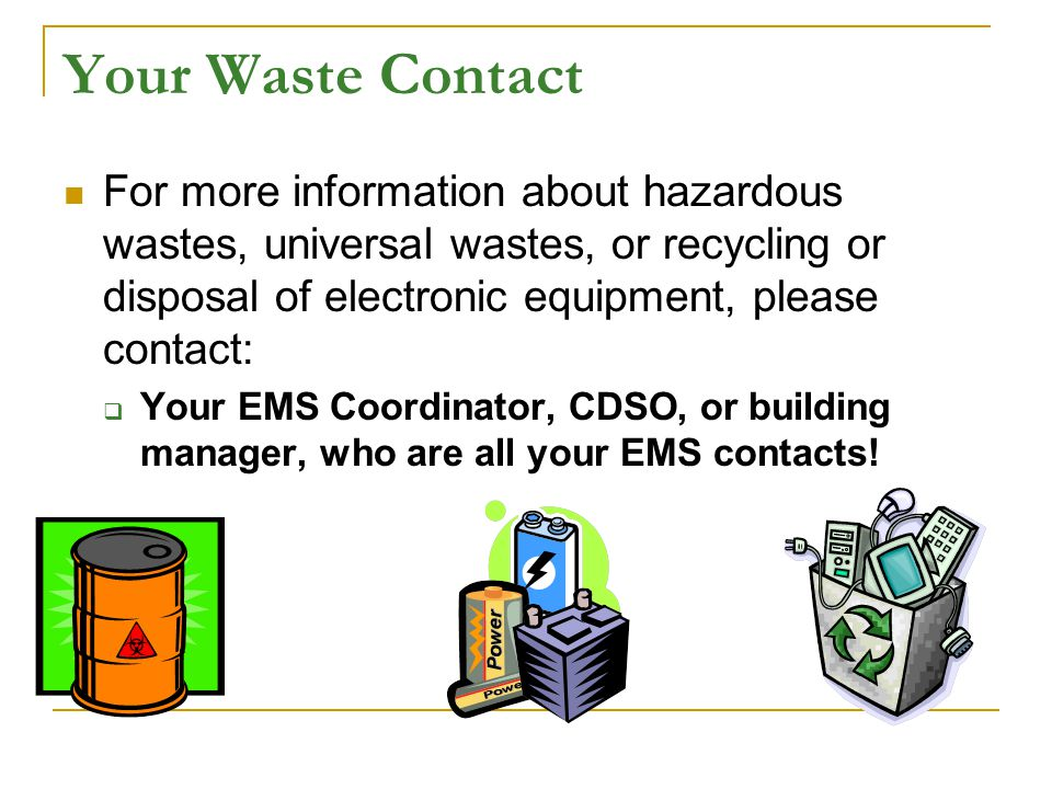 Your Waste Contact For more information about hazardous wastes, universal wastes, or recycling or disposal of electronic equipment, please contact: Your EMS Coordinator, CDSO, or building manager, who are all your EMS contacts!
