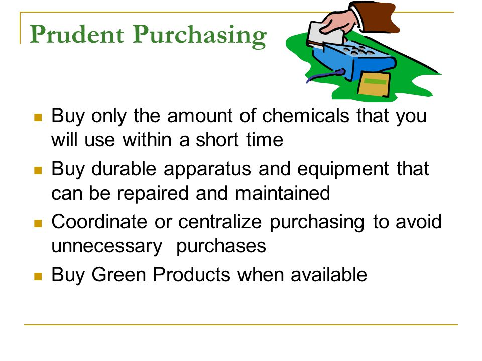 Prudent Purchasing Buy only the amount of chemicals that you will use within a short time Buy durable apparatus and equipment that can be repaired and maintained Coordinate or centralize purchasing to avoid unnecessary purchases Buy Green Products when available