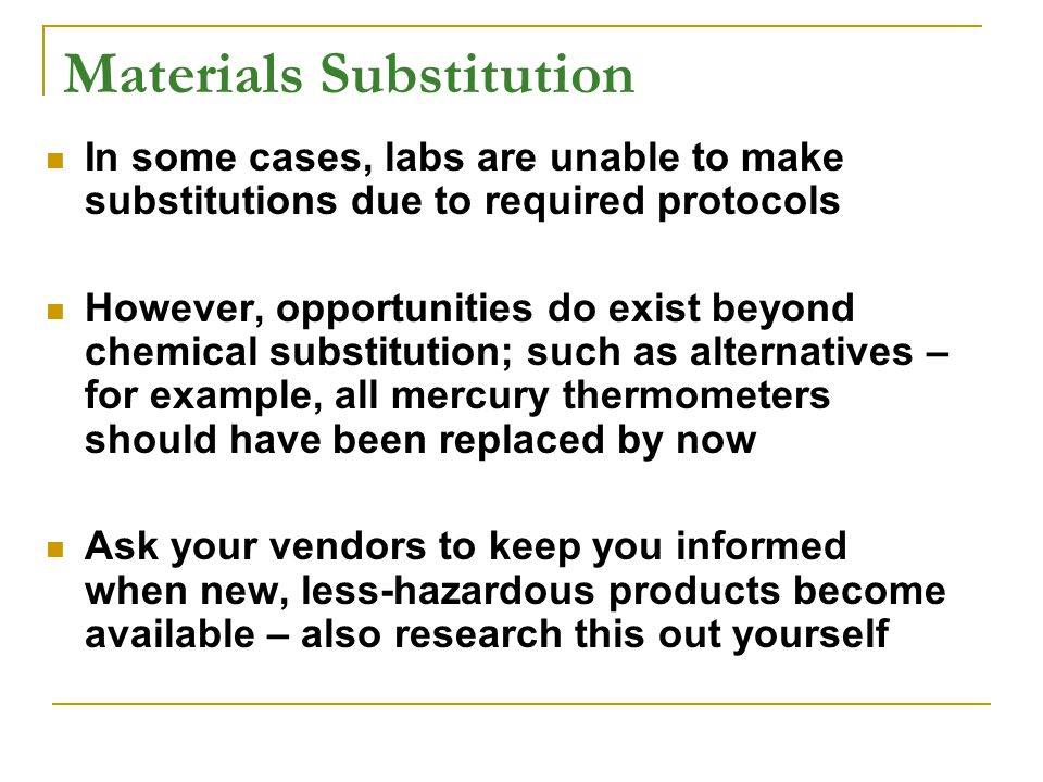 Materials Substitution In some cases, labs are unable to make substitutions due to required protocols However, opportunities do exist beyond chemical substitution; such as alternatives – for example, all mercury thermometers should have been replaced by now Ask your vendors to keep you informed when new, less-hazardous products become available – also research this out yourself