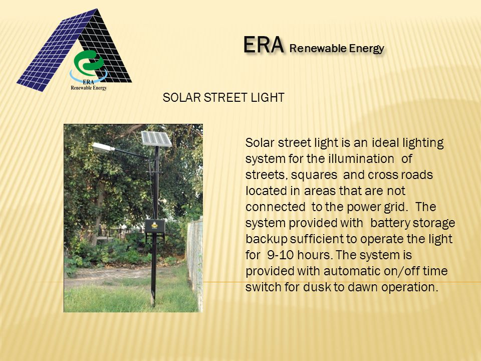 ERA Renewable Energy ERA Renewable Energy SOLAR STREET LIGHT Solar street light is an ideal lighting system for the illumination of streets, squares and cross roads located in areas that are not connected to the power grid.
