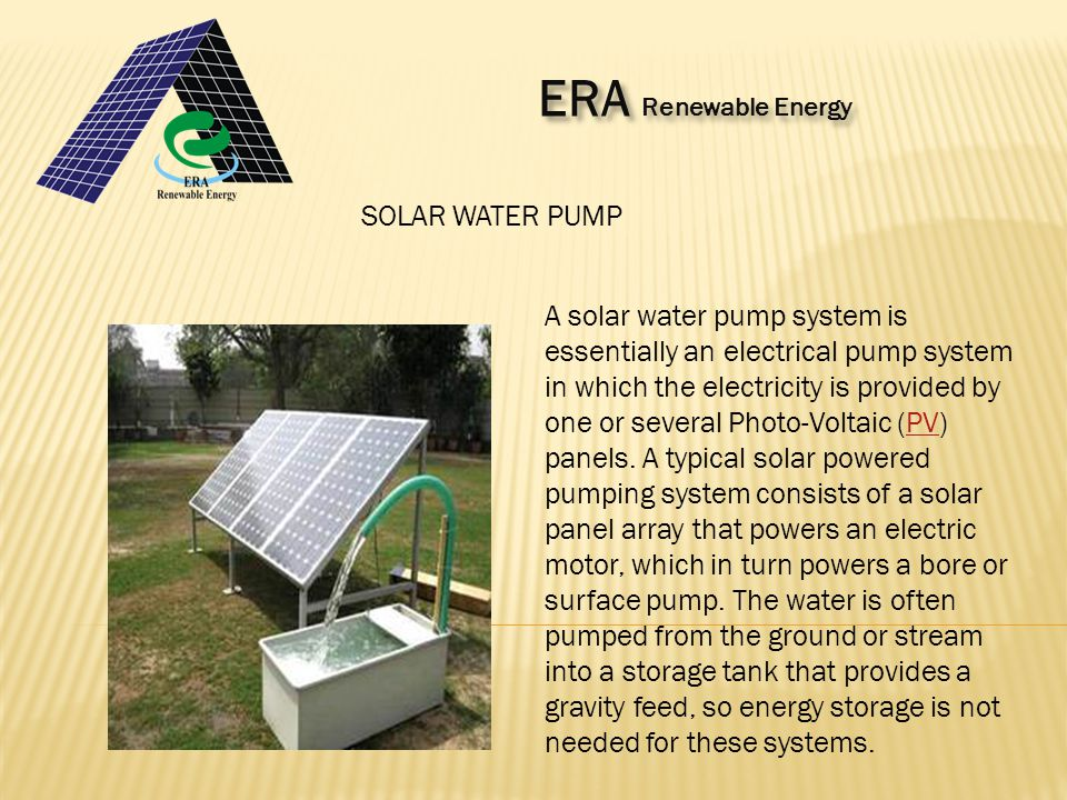 ERA Renewable Energy ERA Renewable Energy SOLAR WATER PUMP A solar water pump system is essentially an electrical pump system in which the electricity is provided by one or several Photo-Voltaic (PV) panels.