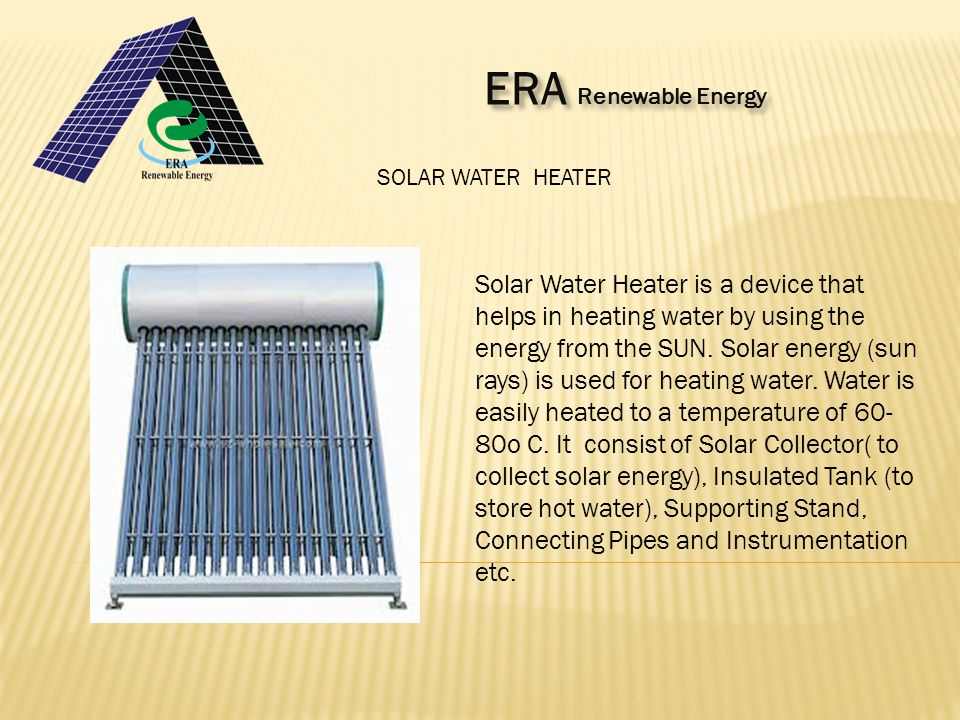 SOLAR WATER HEATER Solar Water Heater is a device that helps in heating water by using the energy from the SUN.
