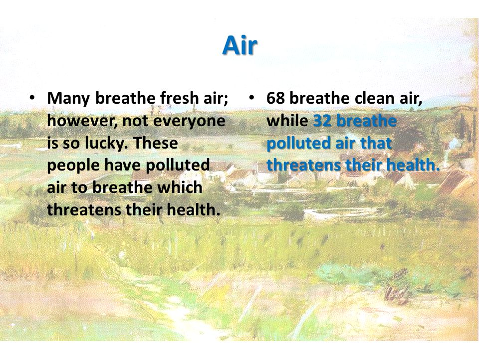 Air Many breathe fresh air; however, not everyone is so lucky.