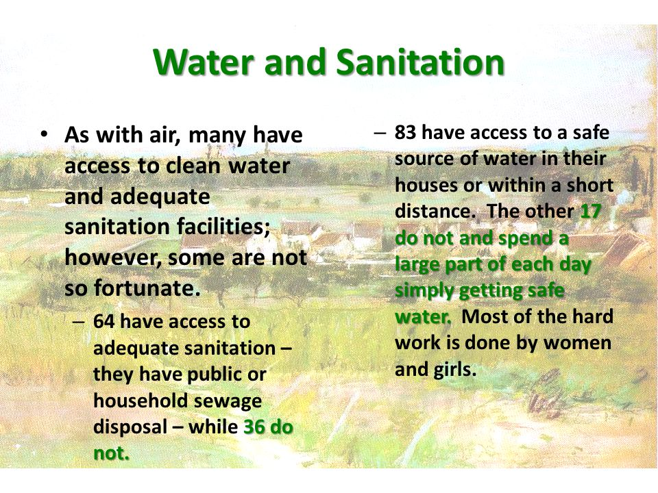 Water and Sanitation As with air, many have access to clean water and adequate sanitation facilities; however, some are not so fortunate.
