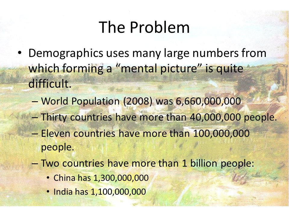 The Problem Demographics uses many large numbers from which forming a mental picture is quite difficult.