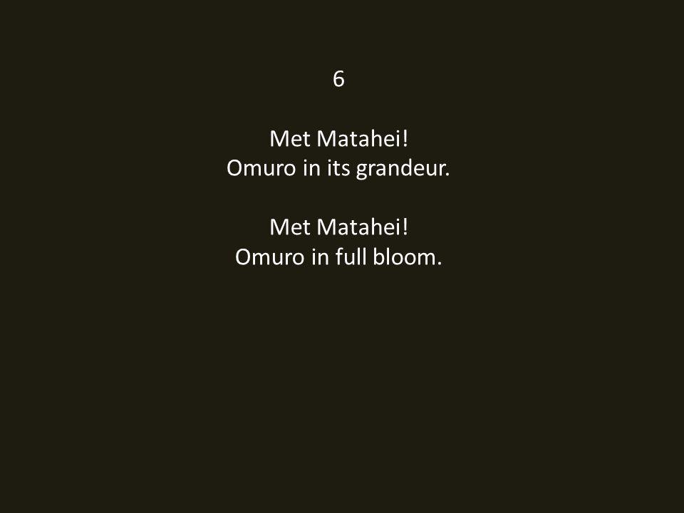 6 Met Matahei! Omuro in its grandeur. Met Matahei! Omuro in full bloom.