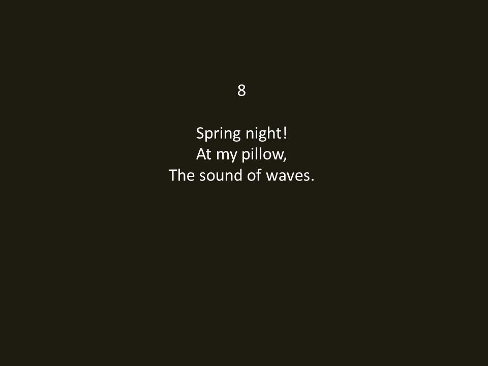 8 Spring night! At my pillow, The sound of waves.