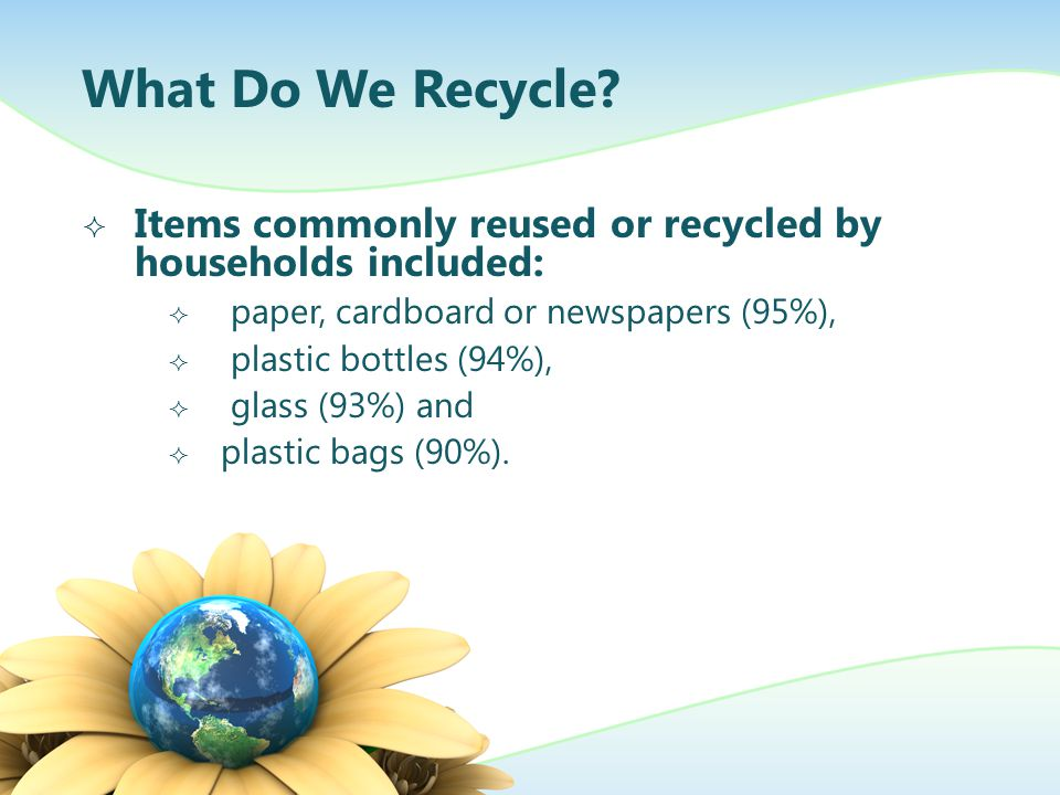 What Do We Recycle? Items commonly reused or recycled by households included: paper, cardboard or newspapers (95%), plastic bottles (94%), glass (93%)