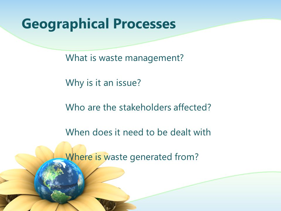 What is waste management? Why is it an issue? Who are the stakeholders affected? When does it need to be dealt with Where is waste generated from? Geo