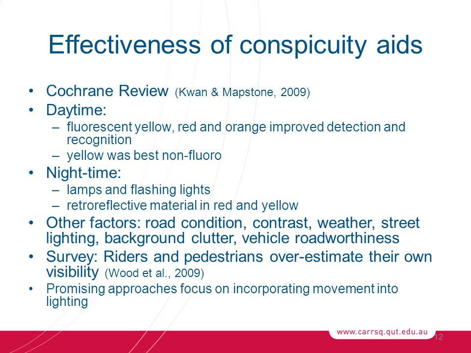 Effectiveness of conspicuity aids Cochrane Review (Kwan & Mapstone, 2009) Daytime: –fluorescent yellow, red and orange improved detection and recognition –yellow was best non-fluoro Night-time: –lamps and flashing lights –retroreflective material in red and yellow Other factors: road condition, contrast, weather, street lighting, background clutter, vehicle roadworthiness Survey: Riders and pedestrians over-estimate their own visibility (Wood et al., 2009) Promising approaches focus on incorporating movement into lighting 12