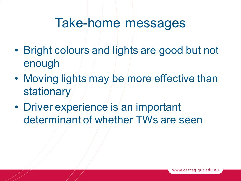 Take-home messages Bright colours and lights are good but not enough Moving lights may be more effective than stationary Driver experience is an important determinant of whether TWs are seen