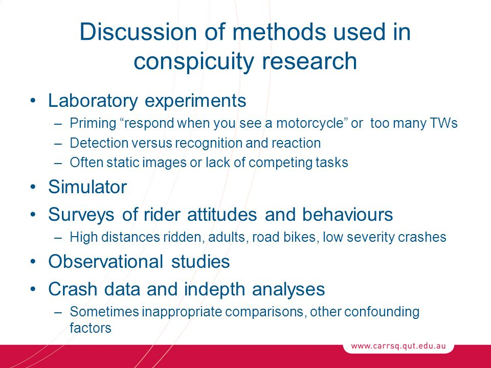 Discussion of methods used in conspicuity research Laboratory experiments –Priming respond when you see a motorcycle or too many TWs –Detection versus recognition and reaction –Often static images or lack of competing tasks Simulator Surveys of rider attitudes and behaviours –High distances ridden, adults, road bikes, low severity crashes Observational studies Crash data and indepth analyses –Sometimes inappropriate comparisons, other confounding factors