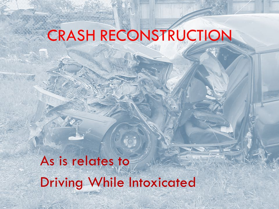 CRASH RECONSTRUCTION As is relates to Driving While Intoxicated