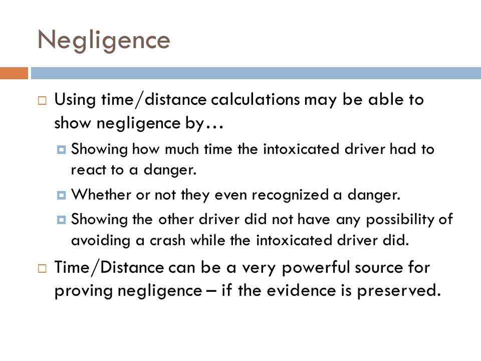 Negligence Using time/distance calculations may be able to show negligence by… Showing how much time the intoxicated driver had to react to a danger.