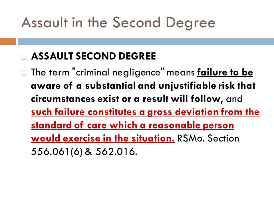 Assault in the Second Degree ASSAULT SECOND DEGREE The term criminal negligence means failure to be aware of a substantial and unjustifiable risk that circumstances exist or a result will follow, and such failure constitutes a gross deviation from the standard of care which a reasonable person would exercise in the situation.