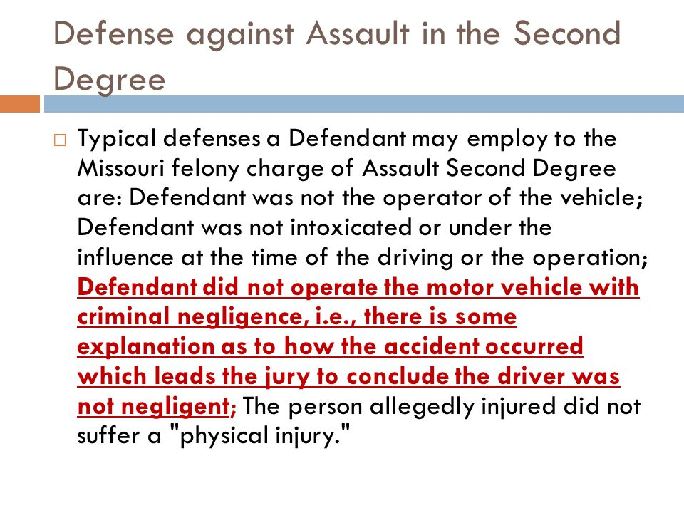 Defense against Assault in the Second Degree Typical defenses a Defendant may employ to the Missouri felony charge of Assault Second Degree are: Defendant was not the operator of the vehicle; Defendant was not intoxicated or under the influence at the time of the driving or the operation; Defendant did not operate the motor vehicle with criminal negligence, i.e., there is some explanation as to how the accident occurred which leads the jury to conclude the driver was not negligent; The person allegedly injured did not suffer a physical injury.