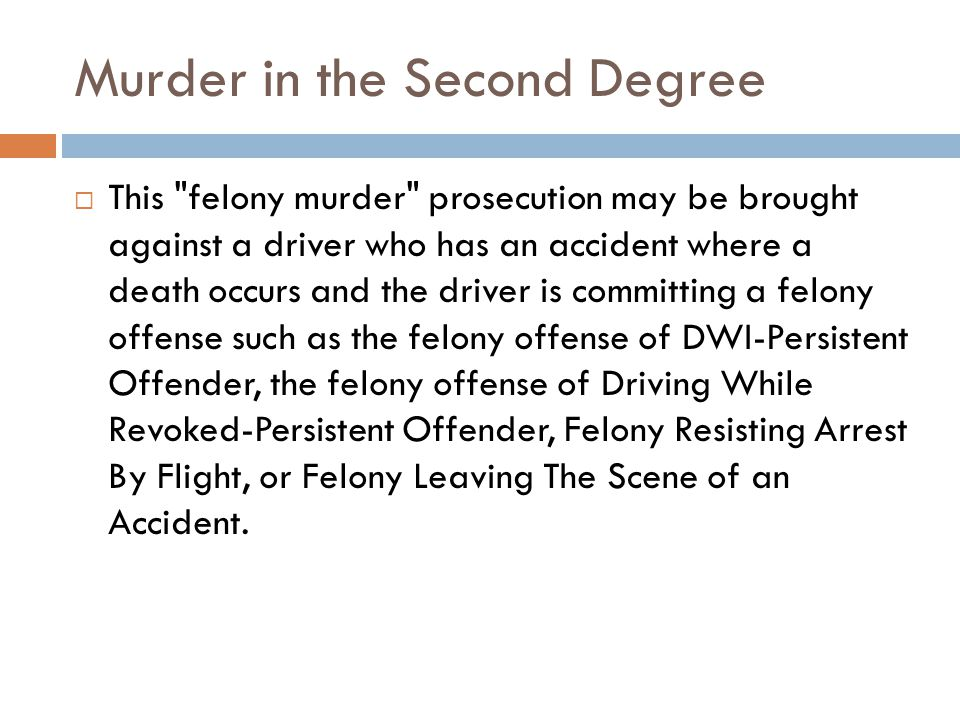 Murder in the Second Degree This felony murder prosecution may be brought against a driver who has an accident where a death occurs and the driver is committing a felony offense such as the felony offense of DWI-Persistent Offender, the felony offense of Driving While Revoked-Persistent Offender, Felony Resisting Arrest By Flight, or Felony Leaving The Scene of an Accident.
